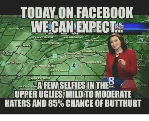 Facebook, Memes, and Today: TODAY ON FACEBOOK  WE CAN EXPECT  AFEWSELFIES IN THE  UPPERUGLIESAMILD TO MODERATE  HATERS AND 85% CHANCE OFBUTTHURT