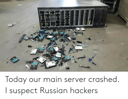 Hackers: Today our main server crashed. I suspect Russian hackers