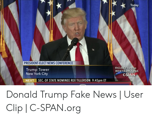 Donald Trump Fake: Today  PRESIDENT-ELECT NEWS CONFERENCE  ROAD TO THE  WHITE HOUSE  Trump Tower  New York City  C-SPAN  NEXT I SEC. OF STATE NOMINEE REX TILLERSON 9:45pm ET Donald Trump Fake News   User Clip   C-SPAN.org