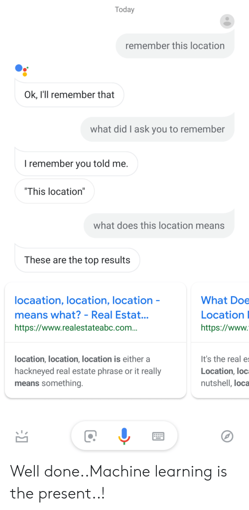 "Doe, The Real, and Today: Today  remember this location  Ok, l'll remember that  what did I ask you to remember  I remember you told me  ""This location""  what does this location means  These are the top results  ocaation, location, location  means what? - Real Estat.  https://www.realestateabc.com..  What Doe  Location  https://www  It's the real e  Location, loc  nutshell, loca  location, location, location is either a  hackneyed real estate phrase or it really  means something Well done..Machine learning is the present..!"
