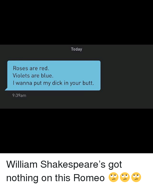Butt, Shakespeare, and Blue: Today  Roses are red.  Violets are blue.  I wanna put my dick in your butt.  9:39am William Shakespeare's got nothing on this Romeo 🙄🙄🙄