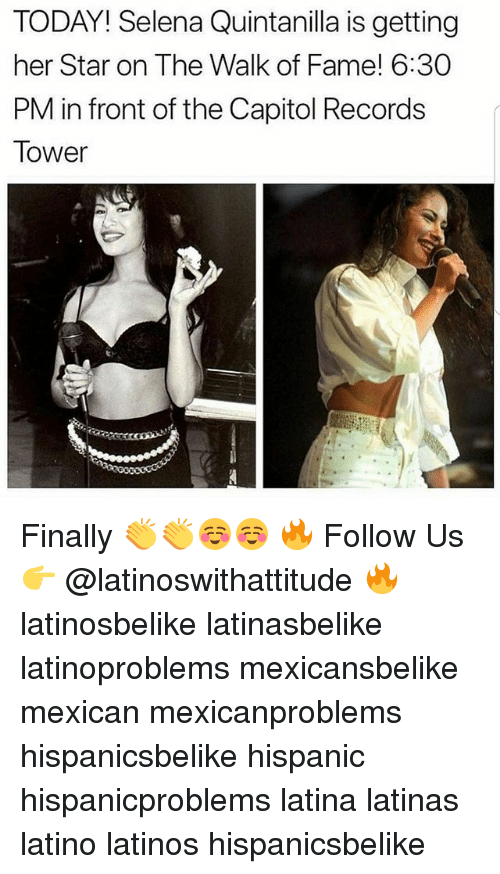 Latinos, Memes, and Selena: TODAY! Selena Quintanilla is getting  her Star on The Walk of Fame! 6:30  PM in front of the Capitol Records  Tower Finally 👏👏☺☺ 🔥 Follow Us 👉 @latinoswithattitude 🔥 latinosbelike latinasbelike latinoproblems mexicansbelike mexican mexicanproblems hispanicsbelike hispanic hispanicproblems latina latinas latino latinos hispanicsbelike