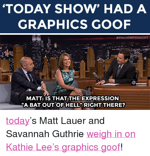 """Kathie: TODAY SHOW' HAD A  GRAPHICS GOOF   FALLONTONIGHT  MATT: IS THAT THE EXPRESSION  A BAT OUT OF HELL RIGHT THERE? <p><a class=""""tumblelog"""" href=""""http://tmblr.co/mbOXjfdu2xAOLGp88lXyZhQ"""" target=""""_blank"""">today</a>&rsquo;s Matt Lauer and Savannah Guthrie <a href=""""https://www.youtube.com/watch?v=Vo59HLRadh0&amp;list=UU8-Th83bH_thdKZDJCrn88g"""" target=""""_blank"""">weigh in on Kathie Lee&rsquo;s graphics goof</a>!</p>"""