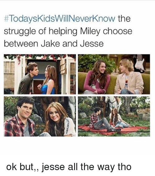 Miley Cyrus, Struggle, and Tumblr:  #Today skidsWillNeverknow the  struggle of helping Miley choose  between Jake and Jesse ok but,, jesse all the way tho