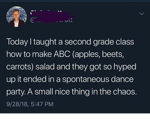 beets: Today taught a second grade class  how to make ABC (apples, beets,  carrots) salad and they got so hyped  up it ended in a spontaneous dance  party. A small nice thing in the chaos.  9/28/18, 5:47 PM