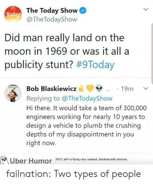 flying cars: Today The Today Show  @The TodayShow  Did man really land on the  moon in 1969 or was it all a  publicity stunt? #9Today  Bob Blaskiewicz  19m  Replying to @TheTodayShow  Hi there. It would take a team of 300,000  engineers working for nearly 10 years  design a vehicle to plumb the crushing  depths of my disappointment in you  right now.  Uber Humor  2013, still no flying cars. Instead, blankets with sleeves. failnation:  Two types of people