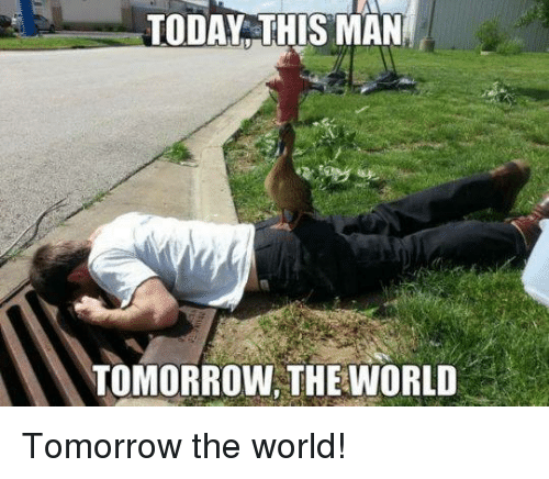 Memes, Today, and Tomorrow: TODAY THIS MAN  TOMORROW, THEWORLD Tomorrow the world!
