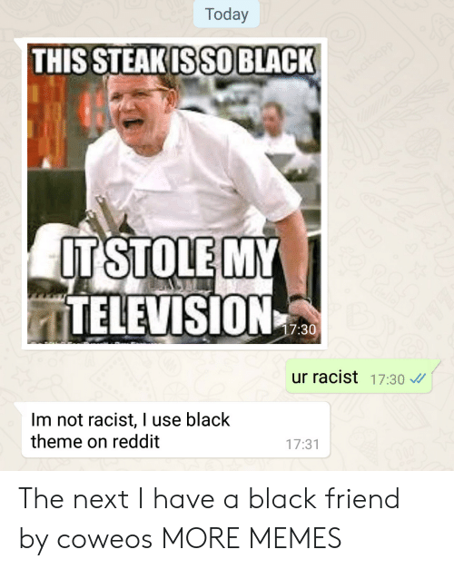 Black Friend: Today  THIS STEAKISSO BLACK  ITSTOLE MY  ITELEVISION  7:30  ur racist 17:30  Im not racist, I use black  theme on reddit  17:31 The next I have a black friend by coweos MORE MEMES