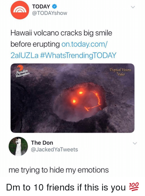 The Don: TODAY  TODAYshovw  Hawaii volcano cracks big smile  before erupting on.today.com/  2aIUZLa #whatsTrendingTODAY  Paradise  Heliconters  Tropical Visions  ideo  The Don  @JackedYaTweets  me trying to hide my emotions Dm to 10 friends if this is you 💯