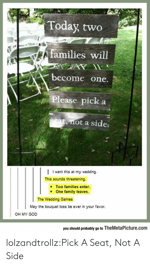 toss: Today two  families will  AY  become one.  Please pick  set, not a side  Iwant this at my wedding.  This sounds threatening  Two families enter.  One family leaves.  The Wedding Games  May the bouquet toss be ever in your favor.  OH MY GOD  you should probably go to TheMetaPicture.com lolzandtrollz:Pick A Seat, Not A Side