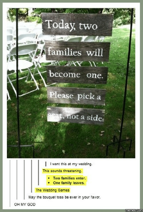 God Memes: Today, two  families will  become one.  Please pick  9cat, not a side  I want this at my wedding  This sounds threatening.  Two families enter.  One family leaves.  The Wedding Games  May the bouquet toss be ever in your favor.  OH MY GOD  memes com