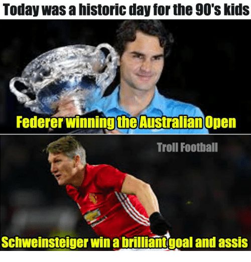 Memes, Historical, and Australian: Today was a historic day forthe 90's kids  Federer winning the Australian  Troll Football  Schweinsteiger win a brilliantgoal and assis