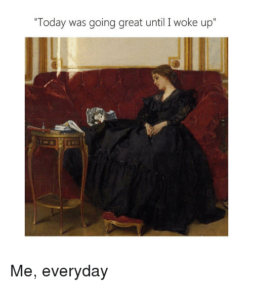 """Today, Classical Art, and Great: """"Today was going great until I woke up"""" Me, everyday"""