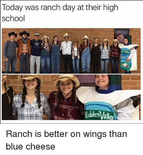 blue cheese: Today was ranch day at their high  school Ranch is better on wings than blue cheese