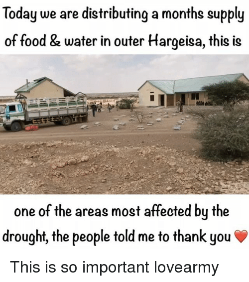 Food, Memes, and Thank You: Today we are distributing a months supply  of food & water in outer Hargeisa, this is  one of the areas most affected by the  drought, the people told me to thank you This is so important lovearmy