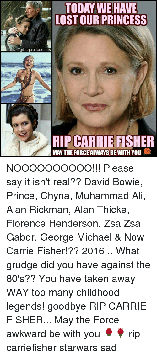 George Michael: TODAY WE HAVE  LOST OUR PRINCESS  GA athepartymerdz  RIPCARRIE FISHER  MAY THE FORCEALIWAYS BE WITH YOU NOOOOOOOOOO!!! Please say it isn't real?? David Bowie, Prince, Chyna, Muhammad Ali, Alan Rickman, Alan Thicke, Florence Henderson, Zsa Zsa Gabor, George Michael & Now Carrie Fisher!?? 2016... What grudge did you have against the 80's?? You have taken away WAY too many childhood legends! goodbye RIP CARRIE FISHER... May the Force awkward be with you 🌹🌹 rip carriefisher starwars sad