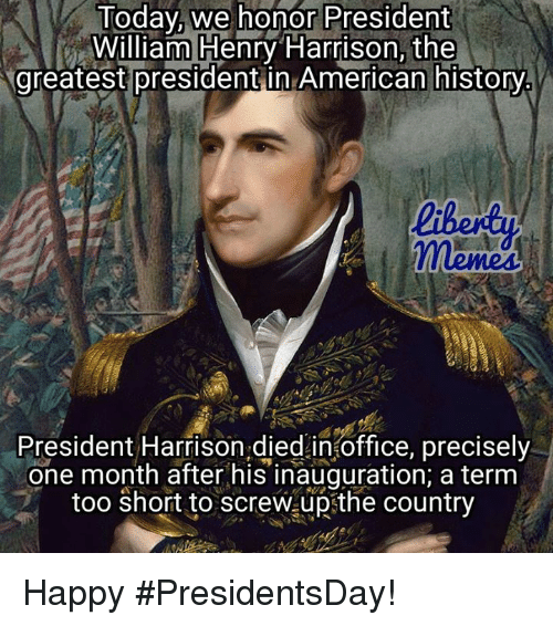 Memes, American, and Happy: Today we honor President  William Henry Harrison the  greatest presidentin American history  President Harrison died in office, precisely  one month after his inauguration, a term  too short to  screwaupsthe country Happy #PresidentsDay!