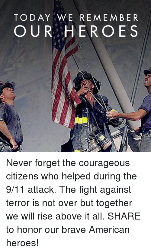 fightings: TODAY WE REMEMBER  OUR HEROES Never forget the courageous citizens who helped during the 9/11 attack. The fight against terror is not over but together we will rise above it all.  SHARE to honor our brave American heroes!