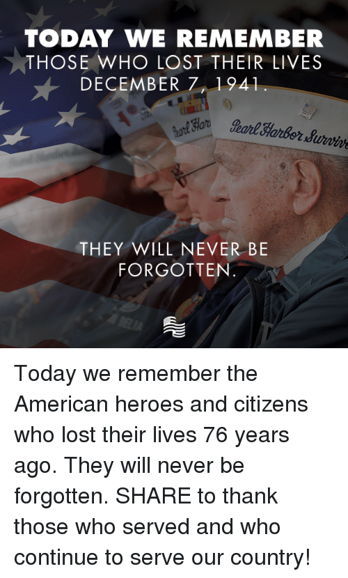 Lost, American, and Heroes: TODAY WE REMEMBER  THOSE WHO LOST THEIR LIVES  DECEMBER 71941  earl Harbordurwie  THEY WILL NEVER BE  FORGOTTEN Today we remember the American heroes and citizens who lost their lives 76 years ago. They will never be forgotten.    SHARE to thank those who served and who continue to serve our country!