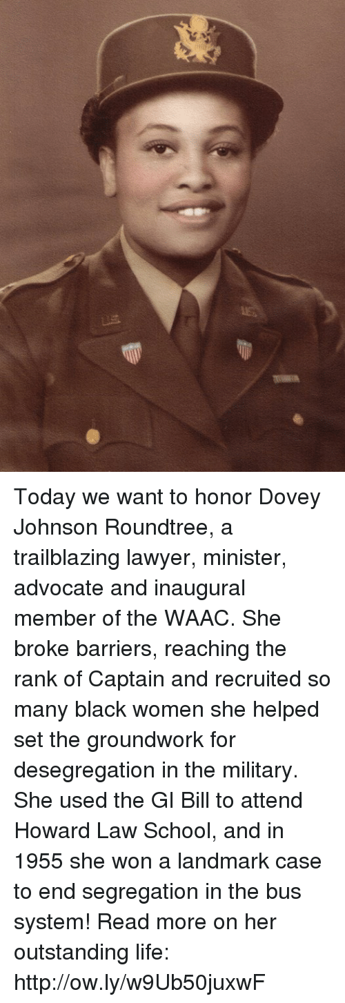 gi bill: Today we want to honor Dovey Johnson Roundtree, a trailblazing lawyer, minister, advocate and inaugural member of the WAAC. She broke barriers, reaching the rank of Captain and recruited so many black women she helped set the groundwork for desegregation in the military. She used the GI Bill to attend Howard Law School, and in 1955 she won a landmark case to end segregation in the bus system! Read more on her outstanding life: http://ow.ly/w9Ub50juxwF
