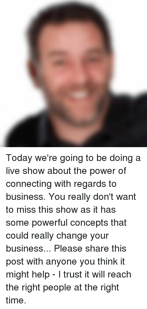 Memes and 🤖: Today we're going to be doing a live show about the power of connecting with regards to business.  You really don't want to miss this show as it has some powerful concepts that could really change your business...  Please share this post with anyone you think it might help - I trust it will reach the right people at the right time.
