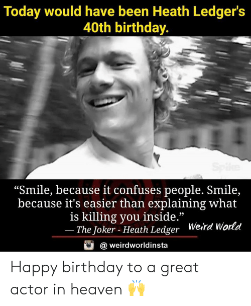 "ledger: Today would have been Heath Ledger's  40th birthday.  ""Smile, because it confuses people. Smile,  because it's easier than explaining what  is killing you inside.""  The Joker - Heath Ledger  Weird Wo  rld  @ weirdworldinsta Happy birthday to a great actor in heaven 🙌"