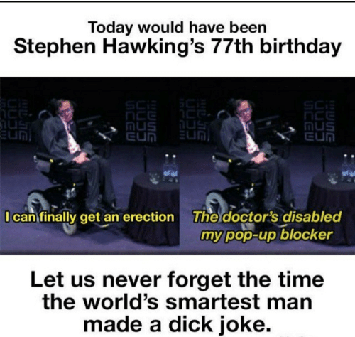 sci: Today would have been  Stephen Hawking's 77th birthday  SCi  nus  EUN  Mus  EUN  EUN  I can finally get an erection  The doctor's disabled  my pop-up blocker  Let us never forget the time  the world's smartest man  made a dick joke.
