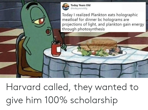 Photosynthesis: Today Years Old  Today I realized Plankton eats holographic  meatloaf for dinner bc holograms are  projections of light, and plankton gain energy  through photosynthesis Harvard called, they wanted to give him 100% scholarship