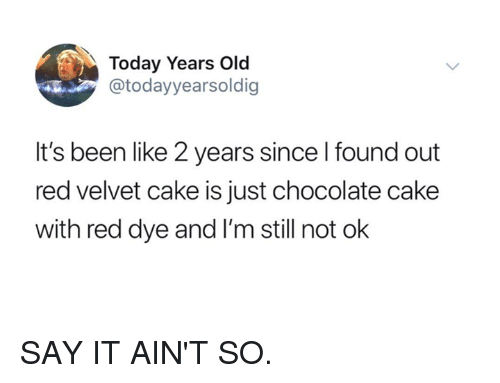 chocolate cake: Today Years Old  @todayyearsoldig  It's been like 2 years since l found out  red velvet cake is just chocolate cake  with red dye and I'm still not ok SAY IT AIN'T SO.