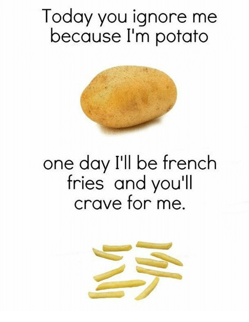Cravings: Today you ignore me  because I'm potato  one day I'll be french  fries and you'll  crave for me