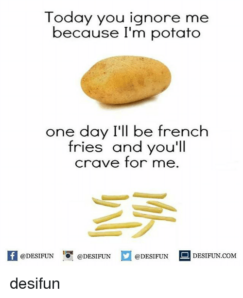 Memes, 🤖, and One Day: Today you ignore me  because I'm potato  one day I'll be french  fries and you'll  crave for me  @DESIFUN  @DESIFUN  @DESIFUN  DESIFUN COM desifun