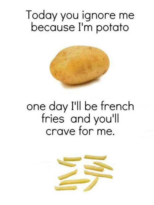 Today You Ignore Me Because I'm Potato One Day I'll Be