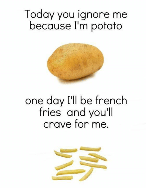 Memes, Potato, and Today: Today you ignore me  because l'm potato  one day I'll be french  fries and you'll  crave for me