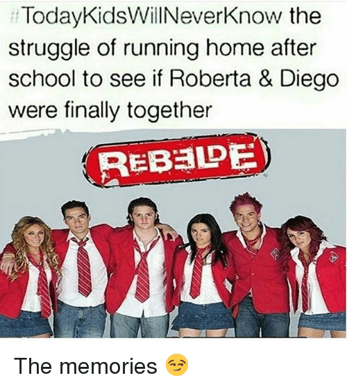 Memes, School, and Struggle: TodayKidsWillNeverKnow the  struggle of running home after  school to see if Roberta & Diego  were finally together  REBEDE The memories 😏