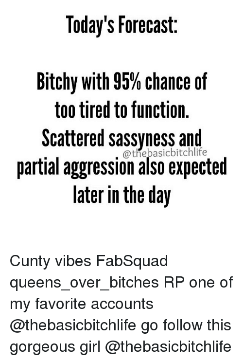 too tired to function: Today's Forecast.  Bitchy with 95% chance of  too tired to function.  Scattered sassyness and  partial aggression also expected  later in the day Cunty vibes FabSquad queens_over_bitches RP one of my favorite accounts @thebasicbitchlife go follow this gorgeous girl @thebasicbitchlife