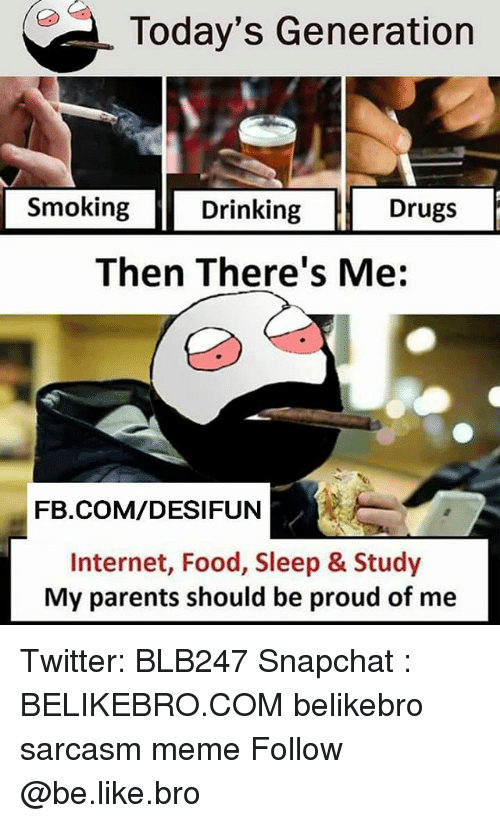 Be Like, Drinking, and Drugs: Today's Generation  Smoking  Drinking Drugs  Then There's Me:  FB.COM/DESIFUN  Internet, Food, Sleep & Study  My parents should be proud of me Twitter: BLB247 Snapchat : BELIKEBRO.COM belikebro sarcasm meme Follow @be.like.bro