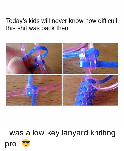 Today Kids Will Never Know: Today's kids will never know how difficult  this shit was back then I was a low-key lanyard knitting pro. 😎