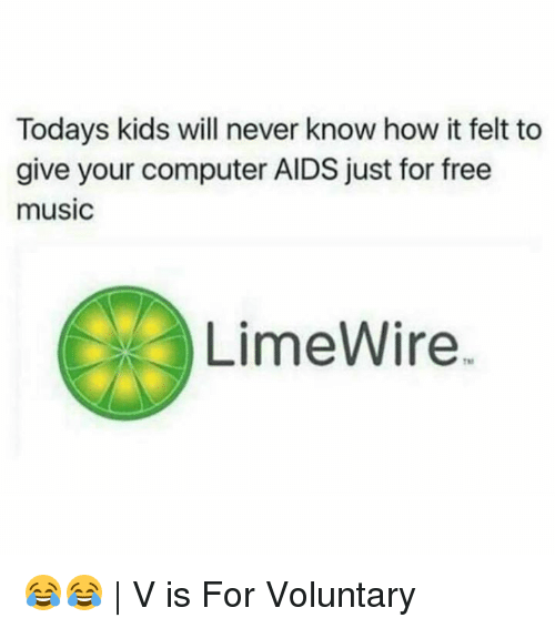 Today Kids Will Never Know: Todays kids will never know how it felt to  give your computer AIDS just for free  music  LimeWire 😂😂 | V is For Voluntary
