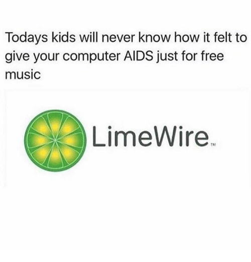 Memes, Music, and Computer: Todays kids will never know how it felt to  give your computer AIDS just for free  music  LimeWire