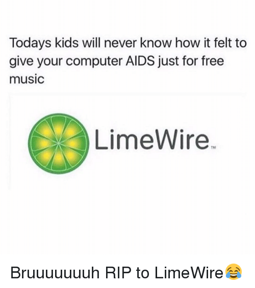 Today Kids Will Never Know: Todays kids will never know how it felt to  give your computer AIDS just for free  muSIC  LimeWire Bruuuuuuuh RIP to LimeWire😂