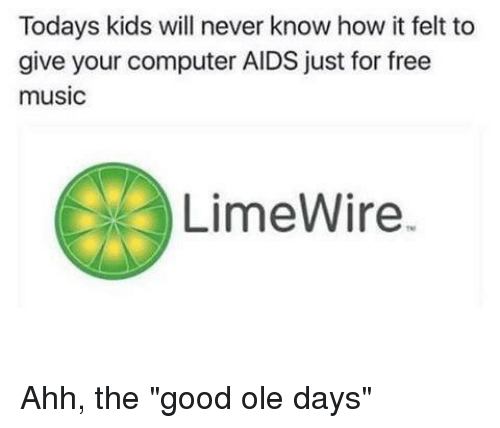 """Today Kids Will Never Know: Todays kids will never know how it felt to  give your computer AIDS just for free  music  LimeWire. Ahh, the """"good ole days"""""""