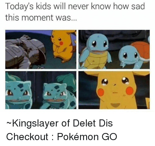 Today Kids Will Never Know: Today's kids will never know how sad  this moment was. ~Kingslayer of Delet Dis  Checkout : Pokémon GO