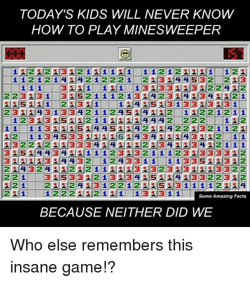 Today Kids Will Never Know: TODAY'S KIDS WILL NEVER KNOW  HOW TO PLAY MINESWEEPER  112 12 1312 1 11 1 11  121  1 1 2 1 2 1 2 1 2 2 2 1  2 13 14 4 5 32  2 1 3  1 1  1 3 1133 113 M22 4 112  1 1 1  3111  22313 1  31 5 2 1 1 1 2 1 3 1 4 2 31 4113 4 11 21  I11 2 13 11 1 14 115 13 1 33 113 1131  2 3 114 3 1 334 211 2 45 2 1 1 221 211  1 2 3 131 S 112 1 1 11114 A 4 2  222  1 12  44 S 4 211 4 22 132 t1 1 2  1 1  12  3 HIS 43 HHF 1 1 1 2 313 2 1 1 1 2 3 133 313 2  32  1 24 33 1 1  324 111 2 2 1 1 3 113 23 113 1 l1113 3 22  22 1  3H533  213 134  5 4 3 3 223  2  12 1.  2 112 3 1 2 2 1 2 S 113 1 1 1 1 2 1 14  2H1 1 222 1 1 1  1 3113 1 1  L Some Amazing Facts  BECAUSE NEITHER DID WE Who else remembers this insane game!?