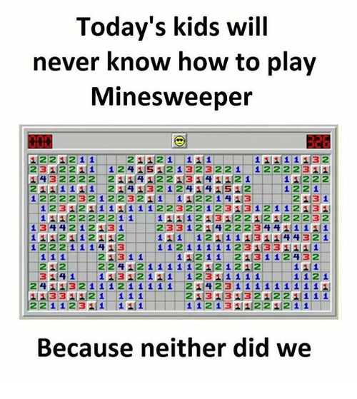 υοθ: Today's kids will  never know how to play  Minesweeper  326  2312211 1241S21323221 122223AE  1432222 2 1412213141121 11222  12222 32 1 223211 112214 13 213 1  1112222211 111213122121122232  111124| 1 211ユ12-11-11/1 121111314(4 4321  21|31'11-11-112 11  2113112 432  22122  241 32 i i i2 i 1111 2ュ14 23 i i i1 i i i 1'1  11331121 111  221 1231 11  213131321221 1 1 1  Because neither did we