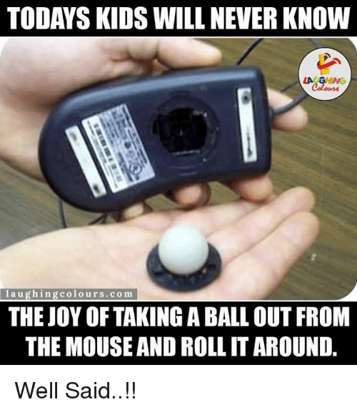 Today Kids Will Never Know: TODAYS KIDS WILL NEVER KNOW  LA GHNG  laugh in  colours, com  THE JOY OF TAKING BALL OUT FROM  THE MOUSE AND ROLLITAROUND Well Said..!!