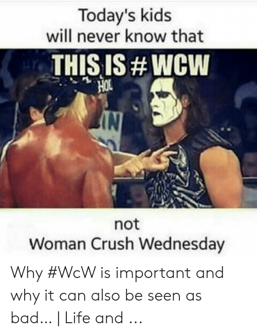 Crush Wednesday: Today's kids  will never know that  THIS IS # WCW  IN  not  Woman Crush Wednesday Why #WcW is important and why it can also be seen as bad… | Life and ...