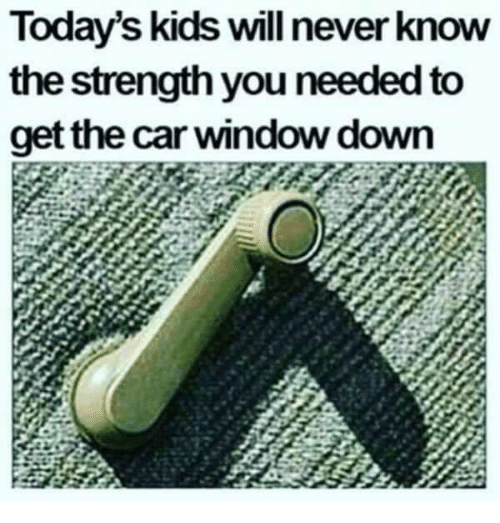 Dank, Kids, and Never: Today's kids will never know  the strength you needed to  get the car window down