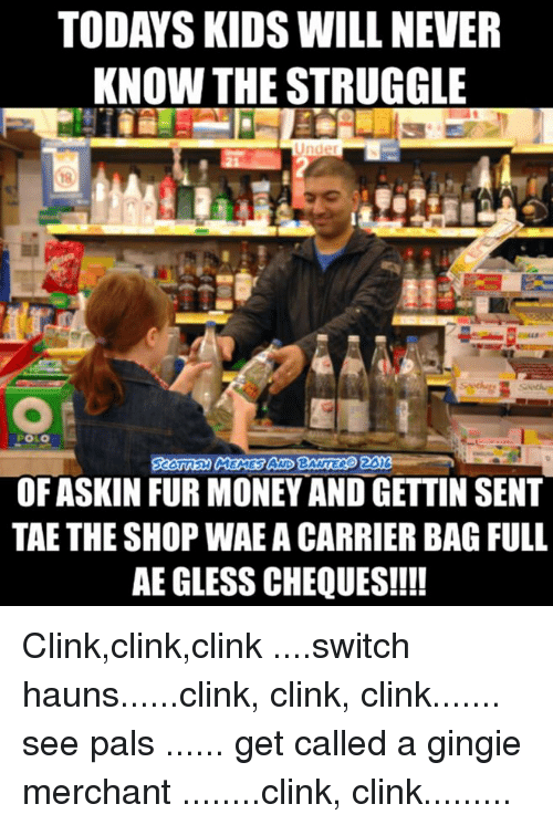 Today Kids Will Never Know: TODAYS KIDS WILL NEVER  KNOW THE STRUGGLE  POLO  OF ASKIN FUR MONEY AND GETTIN SENT  TAE THE SHOP WAEA CARRIER BAGFULL  AE GLESS CHEQUES!!!! Clink,clink,clink ....switch hauns......clink, clink, clink....... see pals ...... get called a gingie merchant ........clink, clink.........