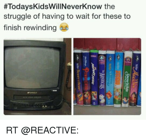 Memes, Struggle, and 🤖:  #Todays KidsWillNeverknow the  struggle of having to wait for these to  finish rewinding RT @REACTlVE: