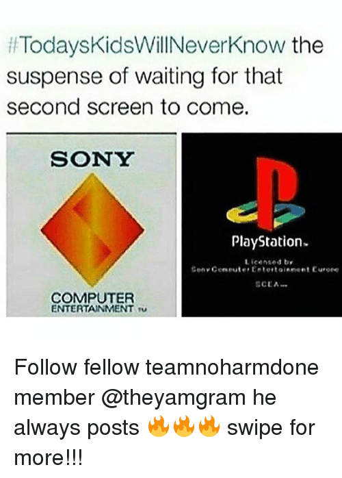 Memes, PlayStation, and Sony: Todays KidsWillNeverknow the  suspense of waiting for that  second screen to come.  SONY  PlayStation.  Licensed try  Sony Cerneuter Entertainneet Eurore  SCEA  COMPUTER  ENTERTAINMENT TU Follow fellow teamnoharmdone member @theyamgram he always posts 🔥🔥🔥 swipe for more!!!